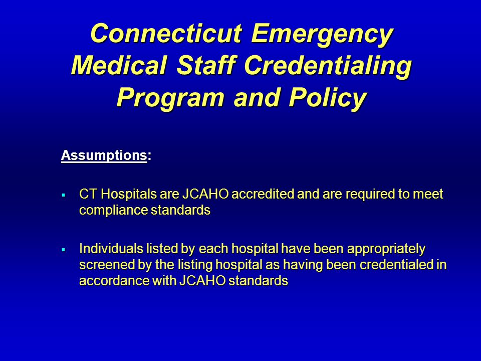 Connecticut Emergency Medical Staff Credentialing Program and Policy Assumptions:  CT Hospitals are JCAHO accredited and are required to meet compliance standards  Individuals listed by each hospital have been appropriately screened by the listing hospital as having been credentialed in accordance with JCAHO standards