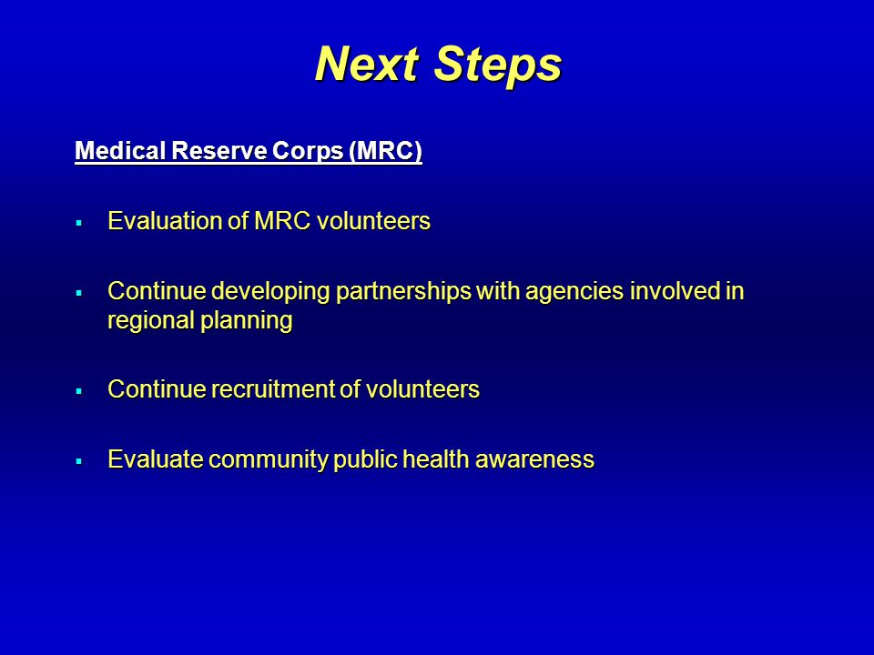 Next Steps Medical Reserve Corps (MRC)  Evaluation of MRC volunteers  Continue developing partnerships with agencies involved in regional planning  Continue recruitment of volunteers  Evaluate community public health awareness