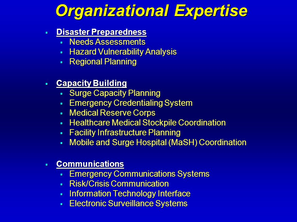 Organizational Expertise  Response Planning  Emergency Operations Plans (organizational and regional)  Clinical Protocol Development  Laboratory Response Network (LRN)  Biodosimetry Laboratory  Decontamination Systems  Education and Research  Curriculum Development  Education and Training Delivery Networks  Drills and Exercises Development / Coordination / Facilitation  Research and Publications