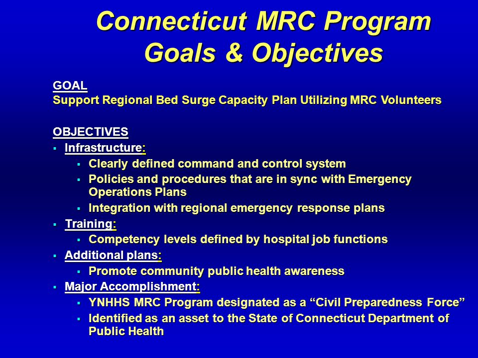 Connecticut MRC Program Goals & Objectives OBJECTIVES  Infrastructure:  Clearly defined command and control system  Policies and procedures that are in sync with Emergency Operations Plans  Integration with regional emergency response plans  Training:  Competency levels defined by hospital job functions  Additional plans:  Promote community public health awareness  Major Accomplishment:  YNHHS MRC Program designated as a Civil Preparedness Force  Identified as an asset to the State of Connecticut Department of Public Health GOAL Support Regional Bed Surge Capacity Plan Utilizing MRC Volunteers