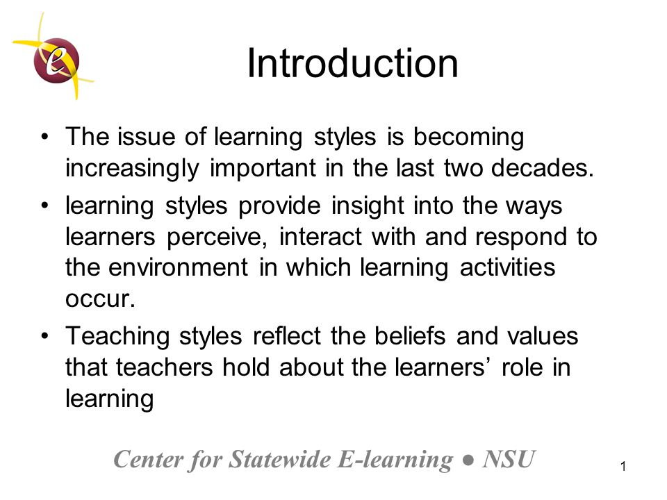 Center for Statewide E-learning ● NSU 1 Introduction The issue of learning styles is becoming increasingly important in the last two decades.