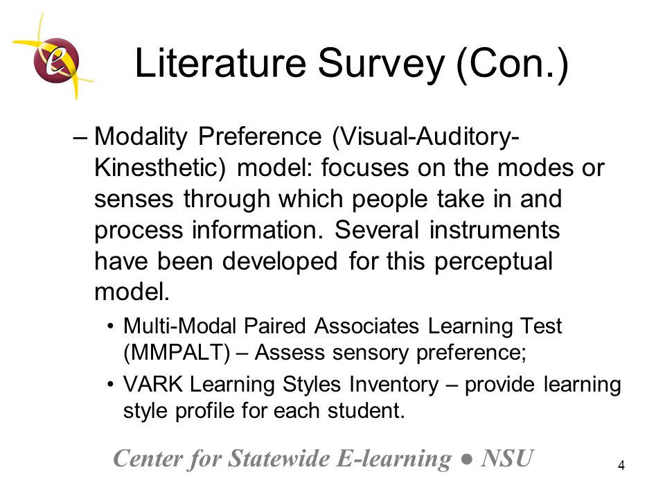 Center for Statewide E-learning ● NSU 4 Literature Survey (Con.) –Modality Preference (Visual-Auditory- Kinesthetic) model: focuses on the modes or senses through which people take in and process information.
