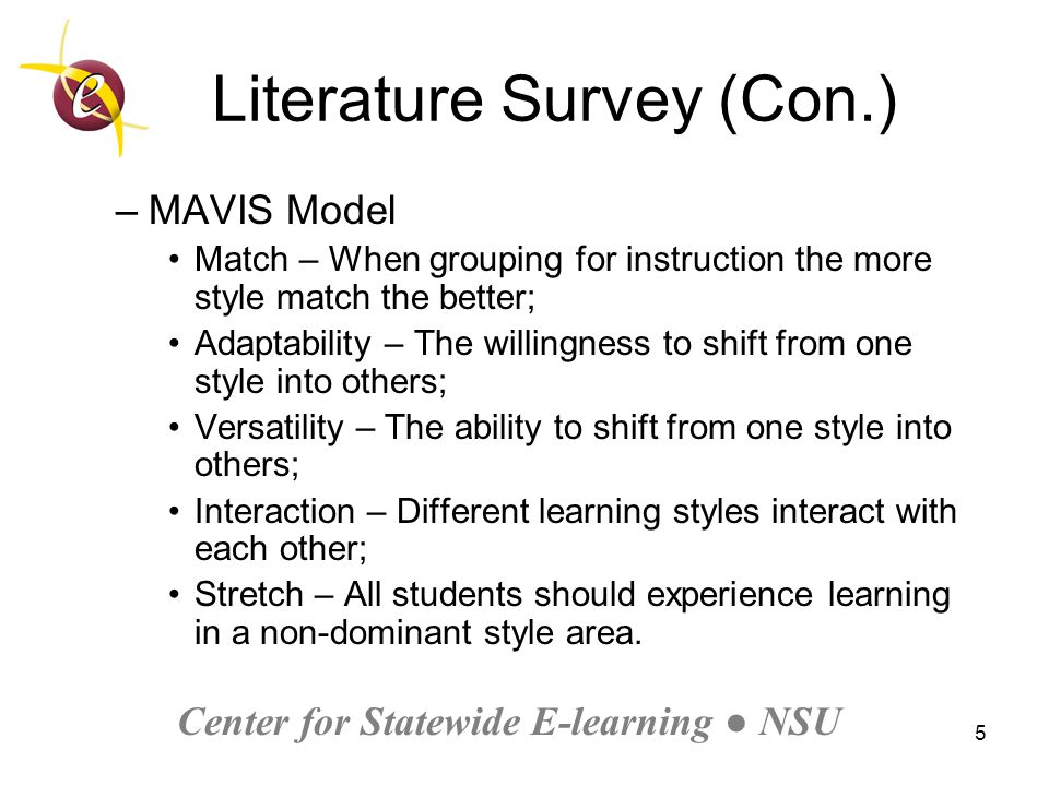 Center for Statewide E-learning ● NSU 5 Literature Survey (Con.) –MAVIS Model Match – When grouping for instruction the more style match the better; Adaptability – The willingness to shift from one style into others; Versatility – The ability to shift from one style into others; Interaction – Different learning styles interact with each other; Stretch – All students should experience learning in a non-dominant style area.