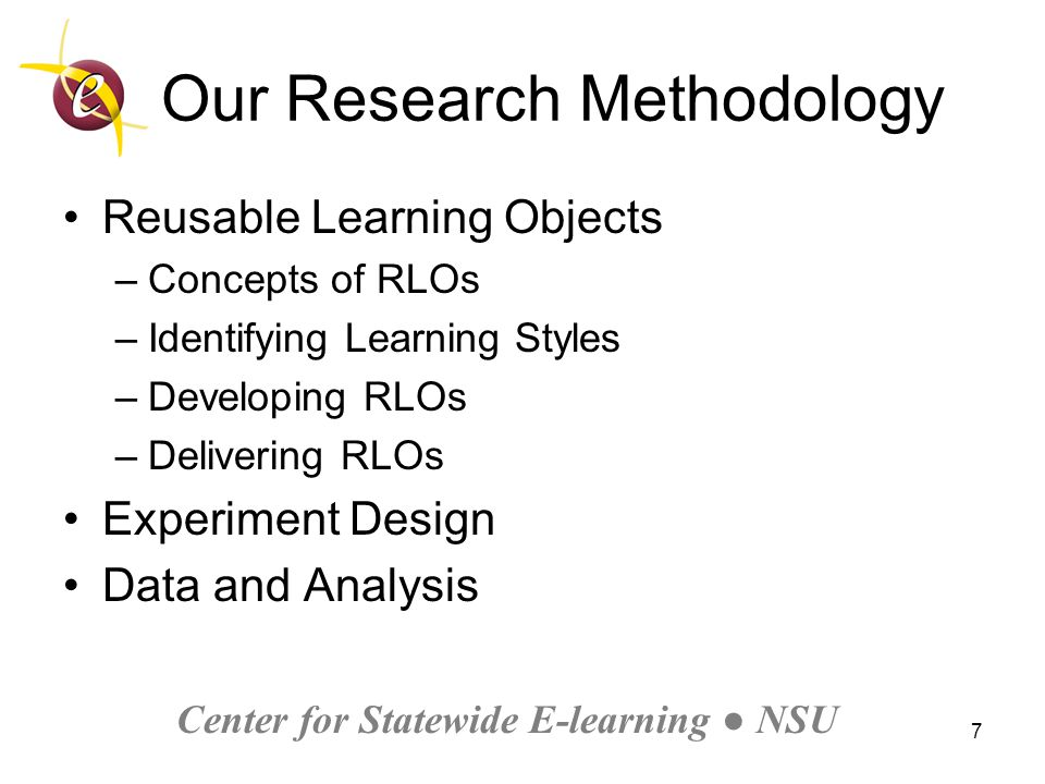 Center for Statewide E-learning ● NSU 7 Our Research Methodology Reusable Learning Objects –Concepts of RLOs –Identifying Learning Styles –Developing RLOs –Delivering RLOs Experiment Design Data and Analysis