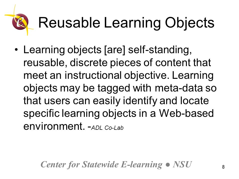 Center for Statewide E-learning ● NSU 8 Reusable Learning Objects Learning objects [are] self-standing, reusable, discrete pieces of content that meet an instructional objective.