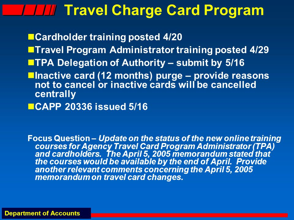 Department of Accounts Travel Charge Card Program Cardholder training posted 4/20 Travel Program Administrator training posted 4/29 TPA Delegation of Authority – submit by 5/16 Inactive card (12 months) purge – provide reasons not to cancel or inactive cards will be cancelled centrally CAPP 20336 issued 5/16 Focus Question – Update on the status of the new online training courses for Agency Travel Card Program Administrator (TPA) and cardholders.
