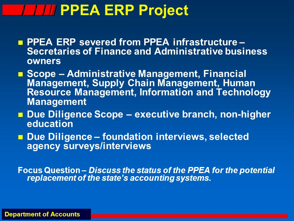 Department of Accounts PPEA ERP Project PPEA ERP severed from PPEA infrastructure – Secretaries of Finance and Administrative business owners Scope – Administrative Management, Financial Management, Supply Chain Management, Human Resource Management, Information and Technology Management Due Diligence Scope – executive branch, non-higher education Due Diligence – foundation interviews, selected agency surveys/interviews Focus Question – Discuss the status of the PPEA for the potential replacement of the state's accounting systems.
