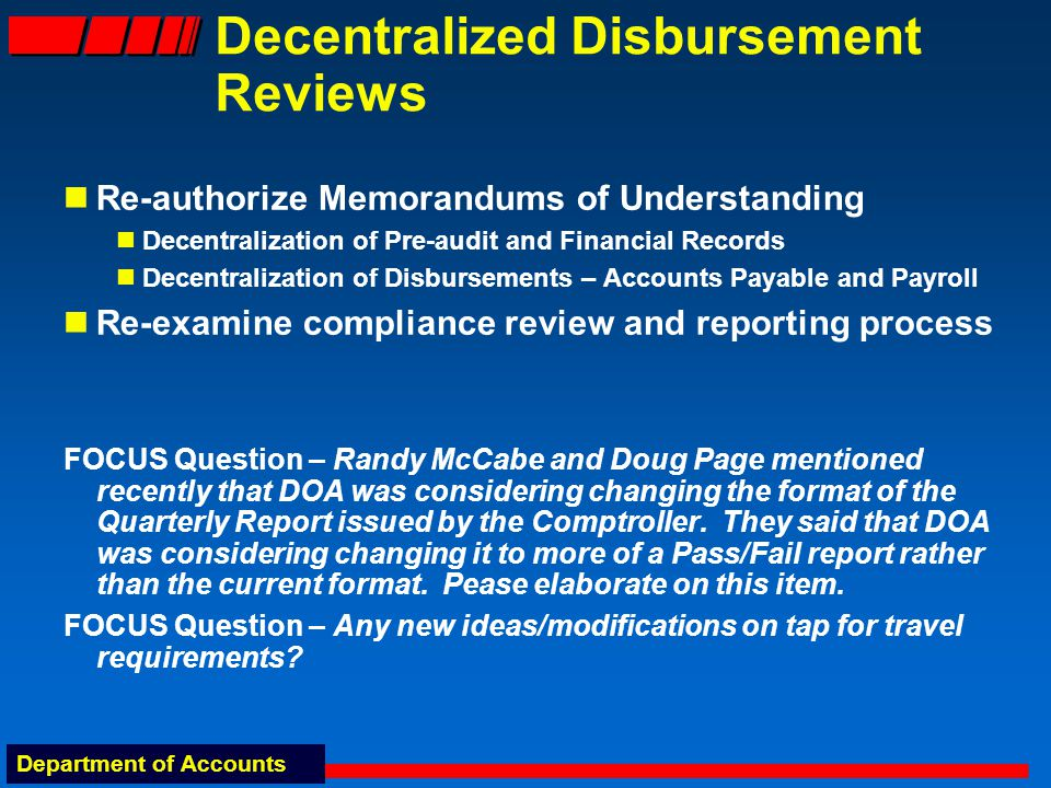 Department of Accounts Decentralized Disbursement Reviews Re-authorize Memorandums of Understanding Decentralization of Pre-audit and Financial Records Decentralization of Disbursements – Accounts Payable and Payroll Re-examine compliance review and reporting process FOCUS Question – Randy McCabe and Doug Page mentioned recently that DOA was considering changing the format of the Quarterly Report issued by the Comptroller.