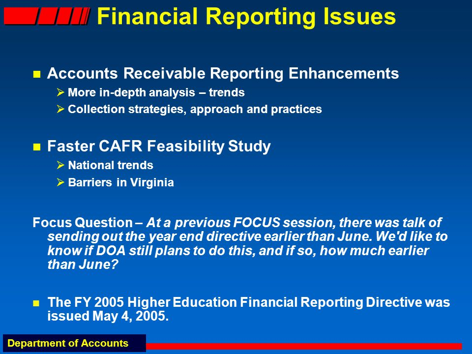 Department of Accounts Financial Reporting Issues Accounts Receivable Reporting Enhancements  More in-depth analysis – trends  Collection strategies, approach and practices Faster CAFR Feasibility Study  National trends  Barriers in Virginia Focus Question – At a previous FOCUS session, there was talk of sending out the year end directive earlier than June.
