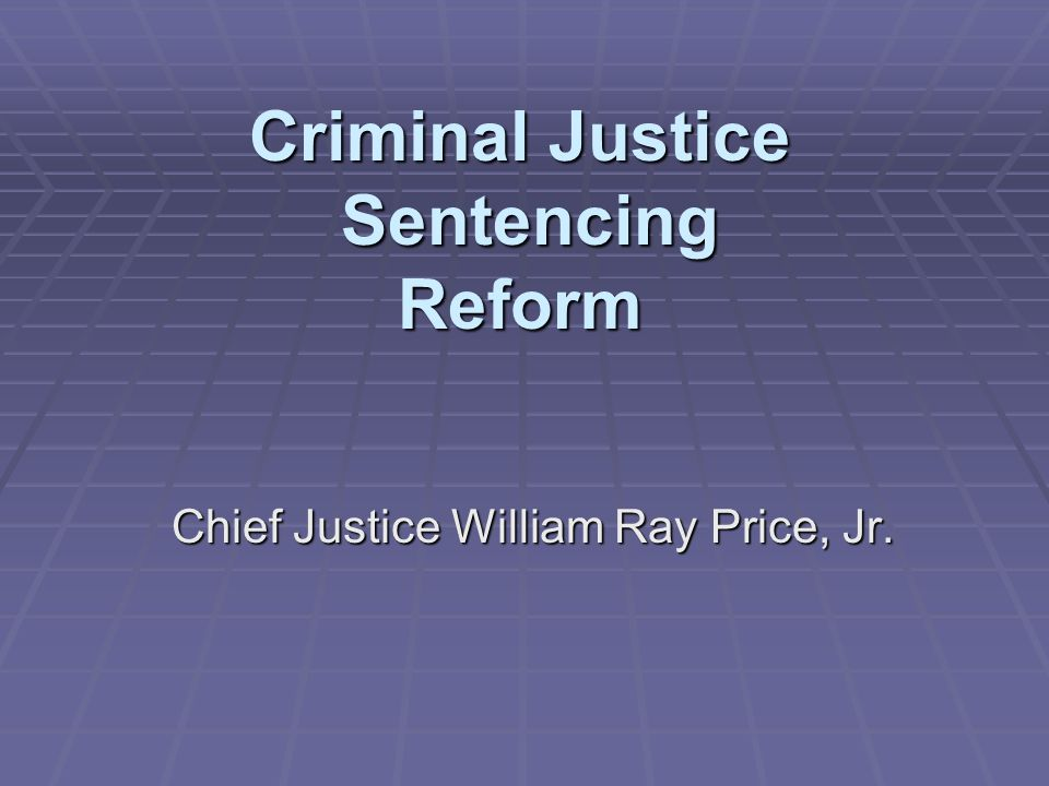 Criminal Justice Sentencing Reform Chief Justice William Ray Price, Jr.