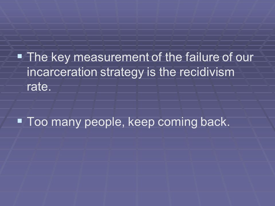   The key measurement of the failure of our incarceration strategy is the recidivism rate.