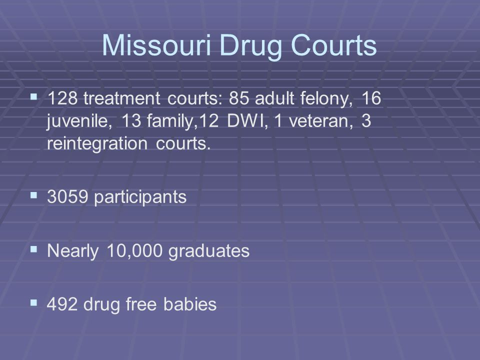 Missouri Drug Courts   128 treatment courts: 85 adult felony, 16 juvenile, 13 family,12 DWI, 1 veteran, 3 reintegration courts.