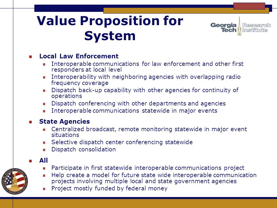 Value Proposition for System n Local Law Enforcement n Interoperable communications for law enforcement and other first responders at local level n In