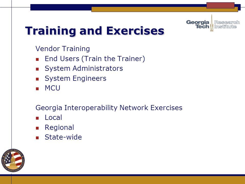 Training and Exercises Vendor Training n End Users (Train the Trainer) n System Administrators n System Engineers n MCU Georgia Interoperability Netwo