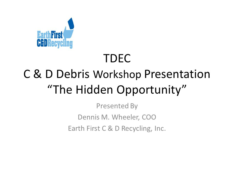 TDEC C & D Debris Workshop Presentation The Hidden Opportunity Presented By Dennis M.