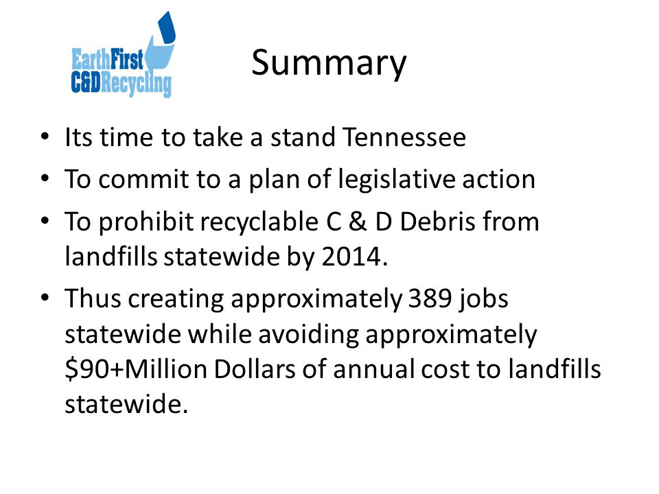 Summary Its time to take a stand Tennessee To commit to a plan of legislative action To prohibit recyclable C & D Debris from landfills statewide by 2014.