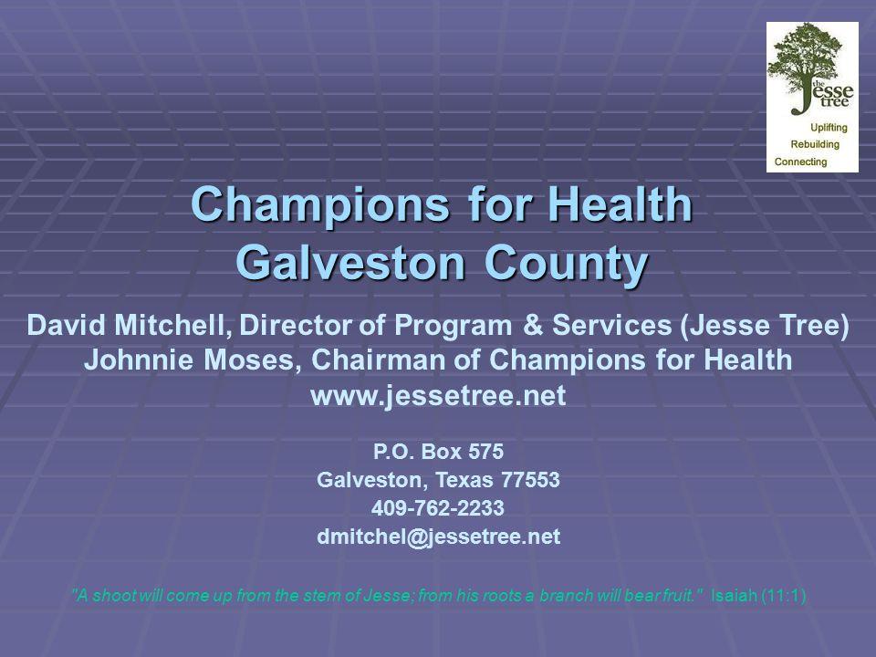 Champions for Health Galveston County David Mitchell, Director of Program & Services (Jesse Tree) Johnnie Moses, Chairman of Champions for Health www.jessetree.net P.O.