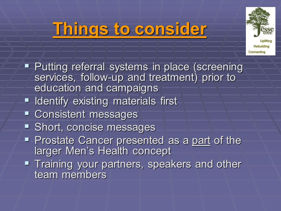 Things to consider  Putting referral systems in place (screening services, follow-up and treatment) prior to education and campaigns  Identify existing materials first  Consistent messages  Short, concise messages  Prostate Cancer presented as a part of the larger Men's Health concept  Training your partners, speakers and other team members