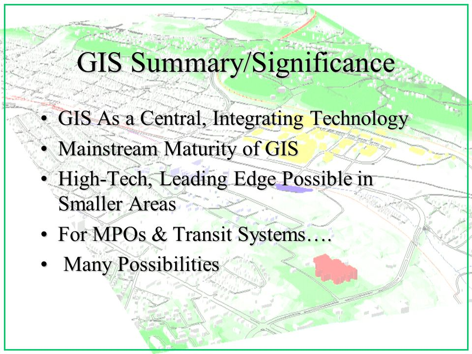 GIS Summary/Significance GIS As a Central, Integrating TechnologyGIS As a Central, Integrating Technology Mainstream Maturity of GISMainstream Maturity of GIS High-Tech, Leading Edge Possible in Smaller AreasHigh-Tech, Leading Edge Possible in Smaller Areas For MPOs & Transit Systems….For MPOs & Transit Systems….