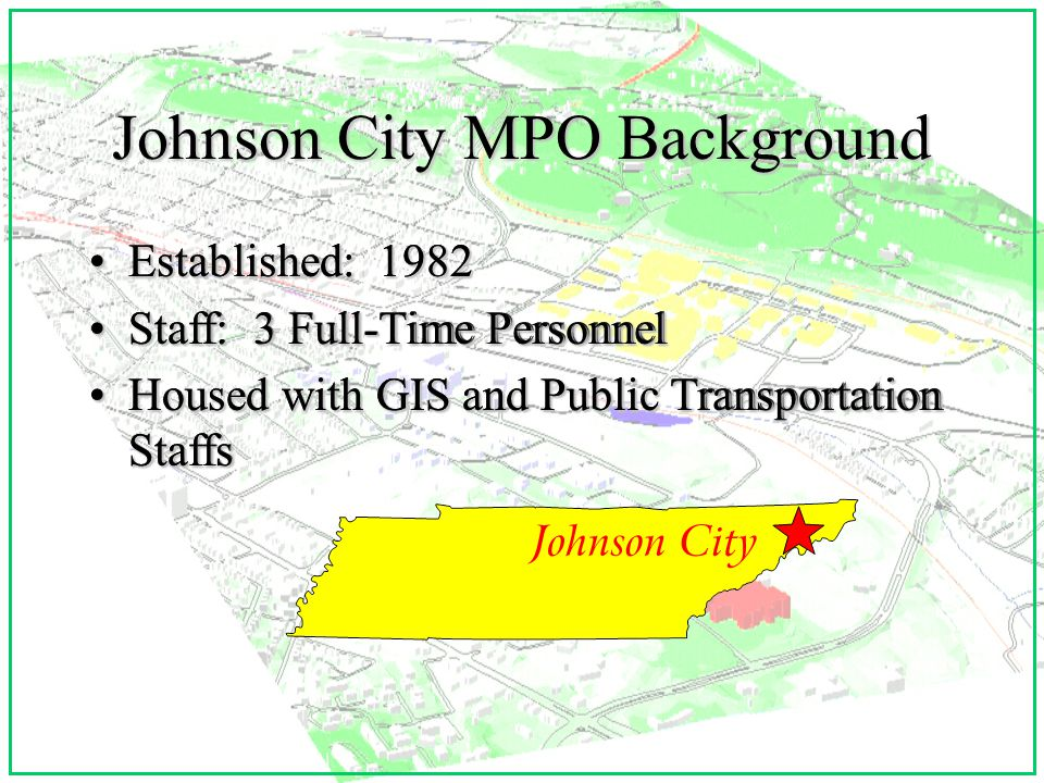 Johnson City Project Scale ITS Lite ITS Lite v Urban Metro Setting < 200,000 population v Identify larger statewide ITS initiatives for mainstreaming and tests v Emphasize practical side of ITS (Internet, GIS, lower cost sensors, etc.) (Internet, GIS, lower cost sensors, etc.) v Software Integration v Focus on SR 381 Medical Corridor and New Interstate 26 Extension to Asheville, NC