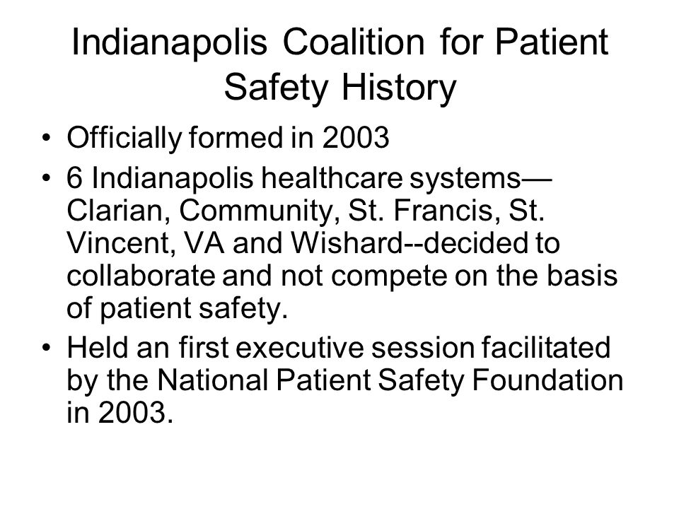 Indianapolis Coalition for Patient Safety History Officially formed in 2003 6 Indianapolis healthcare systems— Clarian, Community, St.