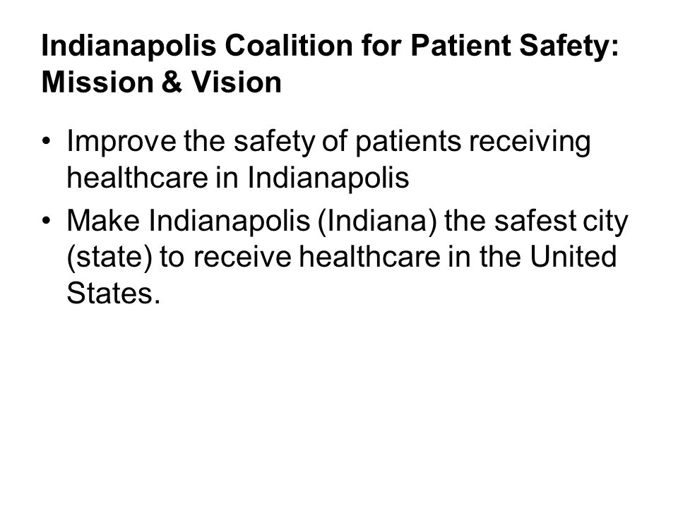 Indianapolis Coalition for Patient Safety: Mission & Vision Improve the safety of patients receiving healthcare in Indianapolis Make Indianapolis (Ind