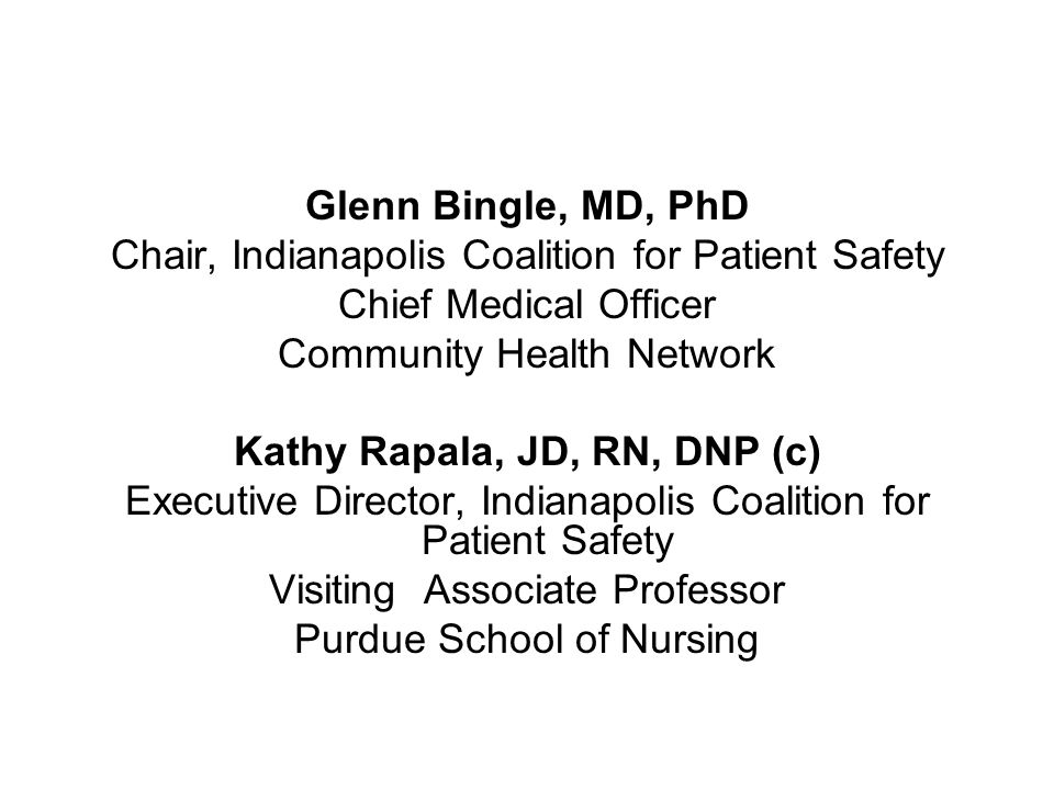 Glenn Bingle, MD, PhD Chair, Indianapolis Coalition for Patient Safety Chief Medical Officer Community Health Network Kathy Rapala, JD, RN, DNP (c) Executive Director, Indianapolis Coalition for Patient Safety Visiting Associate Professor Purdue School of Nursing