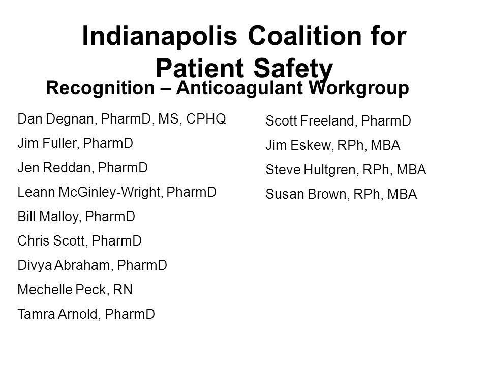Indianapolis Coalition for Patient Safety Recognition – Anticoagulant Workgroup Dan Degnan, PharmD, MS, CPHQ Jim Fuller, PharmD Jen Reddan, PharmD Leann McGinley-Wright, PharmD Bill Malloy, PharmD Chris Scott, PharmD Divya Abraham, PharmD Mechelle Peck, RN Tamra Arnold, PharmD Scott Freeland, PharmD Jim Eskew, RPh, MBA Steve Hultgren, RPh, MBA Susan Brown, RPh, MBA