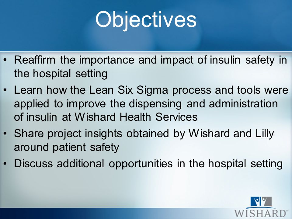 Objectives Reaffirm the importance and impact of insulin safety in the hospital setting Learn how the Lean Six Sigma process and tools were applied to improve the dispensing and administration of insulin at Wishard Health Services Share project insights obtained by Wishard and Lilly around patient safety Discuss additional opportunities in the hospital setting