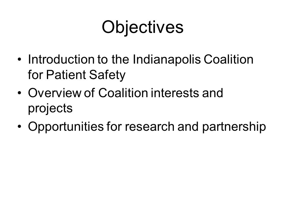 Objectives Introduction to the Indianapolis Coalition for Patient Safety Overview of Coalition interests and projects Opportunities for research and p
