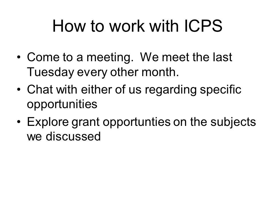 How to work with ICPS Come to a meeting. We meet the last Tuesday every other month. Chat with either of us regarding specific opportunities Explore g