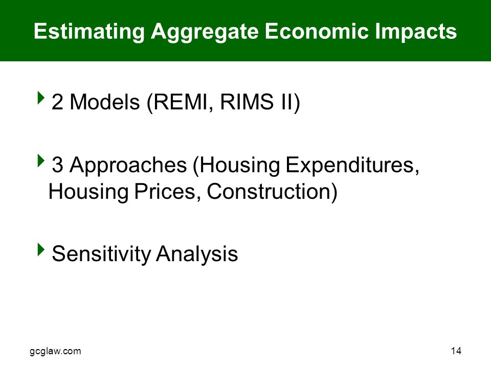 gcglaw.com14 Estimating Aggregate Economic Impacts  2 Models (REMI, RIMS II)  3 Approaches (Housing Expenditures, Housing Prices, Construction)  Sensitivity Analysis