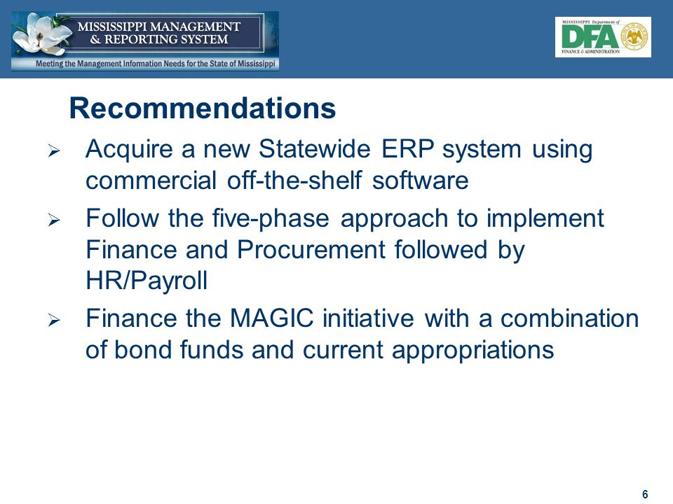 6 6  Acquire a new Statewide ERP system using commercial off-the-shelf software  Follow the five-phase approach to implement Finance and Procurement followed by HR/Payroll  Finance the MAGIC initiative with a combination of bond funds and current appropriations Recommendations