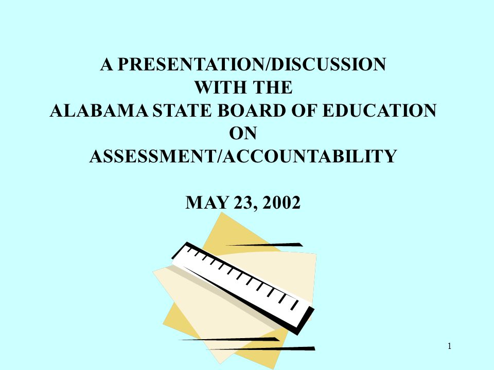 1 A PRESENTATION/DISCUSSION WITH THE ALABAMA STATE BOARD OF EDUCATION ON ASSESSMENT/ACCOUNTABILITY MAY 23, 2002
