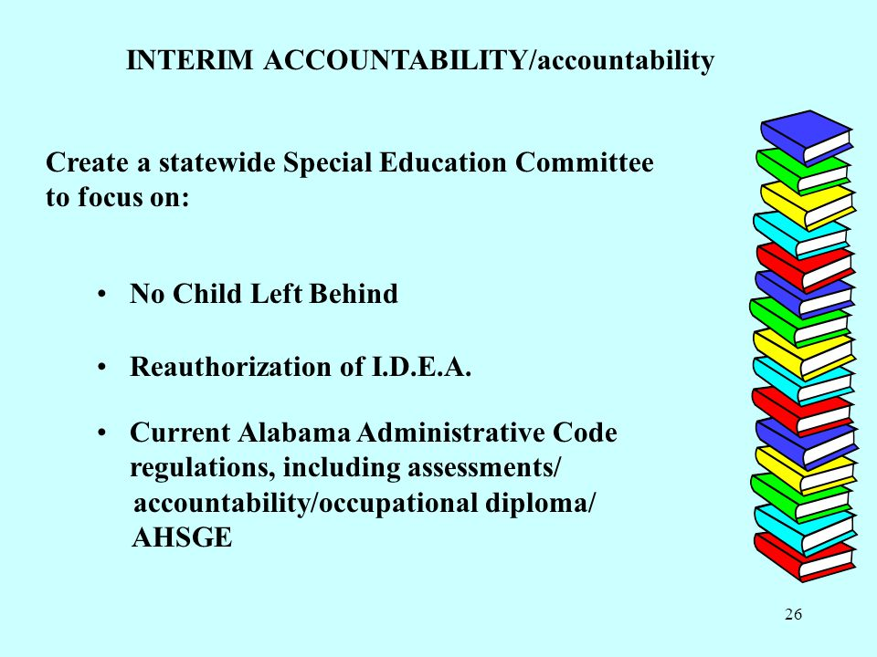 26 INTERIM ACCOUNTABILITY/accountability Create a statewide Special Education Committee to focus on: No Child Left Behind Reauthorization of I.D.E.A.