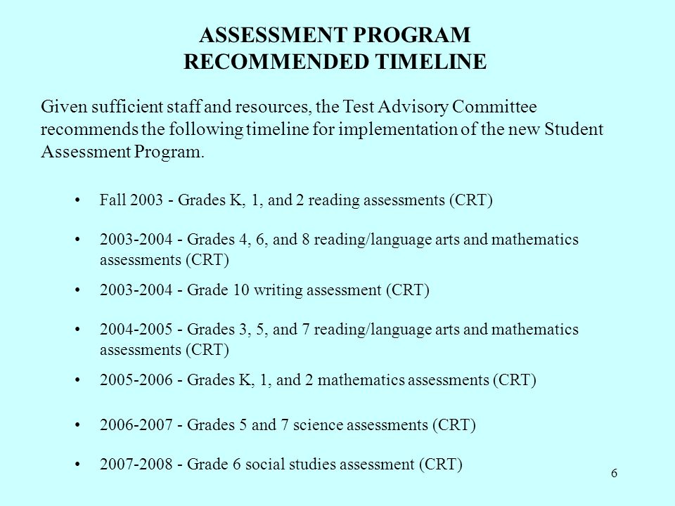 6 ASSESSMENT PROGRAM RECOMMENDED TIMELINE Given sufficient staff and resources, the Test Advisory Committee recommends the following timeline for implementation of the new Student Assessment Program.