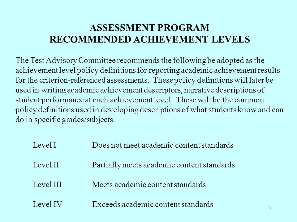 7 ASSESSMENT PROGRAM RECOMMENDED ACHIEVEMENT LEVELS The Test Advisory Committee recommends the following be adopted as the achievement level policy definitions for reporting academic achievement results for the criterion-referenced assessments.