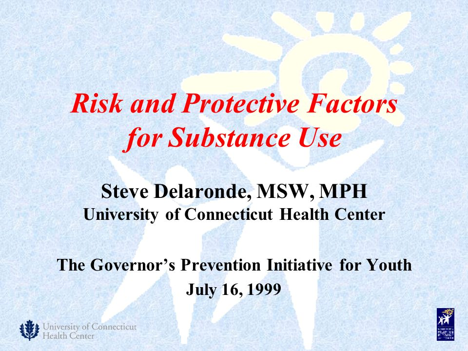 Risk and Protective Factors for Substance Use Steve Delaronde, MSW, MPH University of Connecticut Health Center The Governor's Prevention Initiative for Youth July 16, 1999