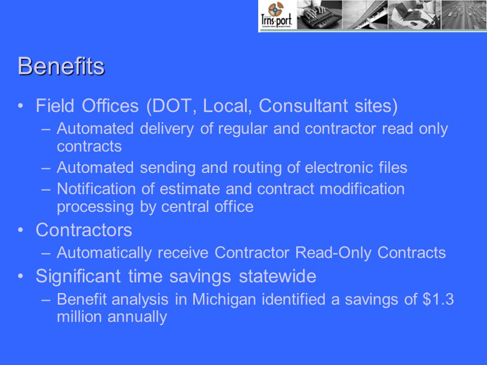 Benefits Field Offices (DOT, Local, Consultant sites) –Automated delivery of regular and contractor read only contracts –Automated sending and routing of electronic files –Notification of estimate and contract modification processing by central office Contractors –Automatically receive Contractor Read-Only Contracts Significant time savings statewide –Benefit analysis in Michigan identified a savings of $1.3 million annually