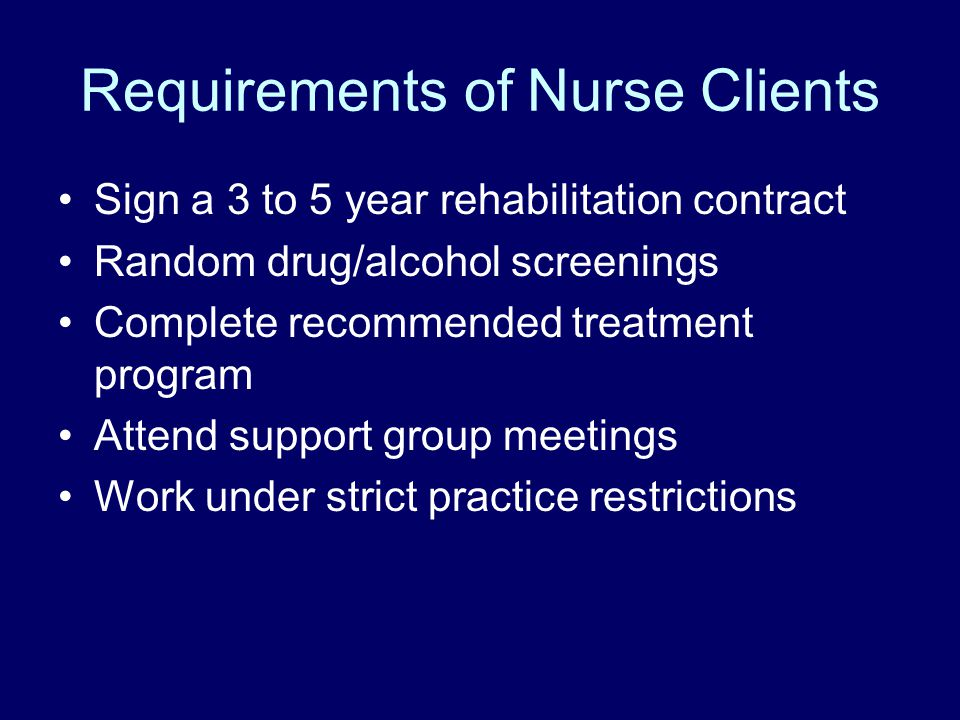 Requirements of Nurse Clients Sign a 3 to 5 year rehabilitation contract Random drug/alcohol screenings Complete recommended treatment program Attend