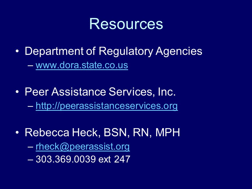 Resources Department of Regulatory Agencies –www.dora.state.co.uswww.dora.state.co.us Peer Assistance Services, Inc. –http://peerassistanceservices.or