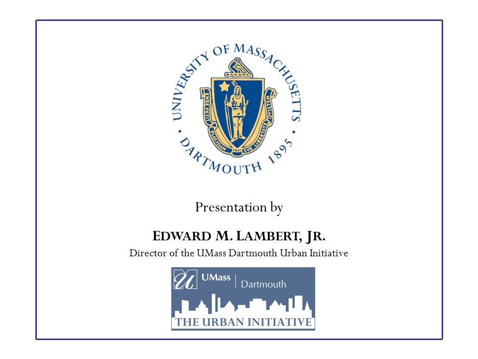 Presentation by E DWARD M. L AMBERT, J R. Director of the UMass Dartmouth Urban Initiative