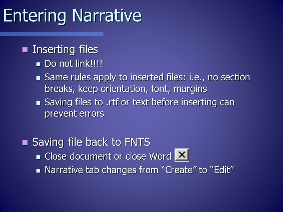 Entering Narrative Create Narrative tab - MS Word Create Narrative tab - MS Word Default formatting – don't change Default formatting – don't change Arial 10 Arial 10 Headings – bold/underlined Headings – bold/underlined Margins Margins Portrait Portrait Avoid Avoid Section breaks Section breaks Headers/footers (inserted in Print process) Headers/footers (inserted in Print process)