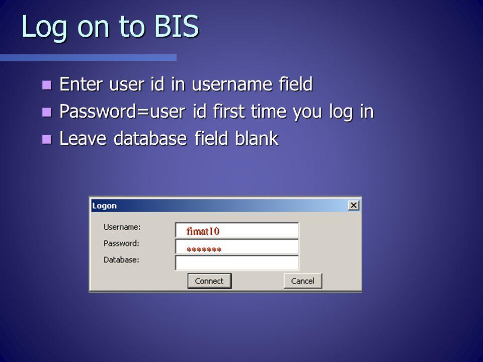 Log on to BIS Enter user id in username field Enter user id in username field Password=user id first time you log in Password=user id first time you log in Leave database field blank Leave database field blank fimat10 *******
