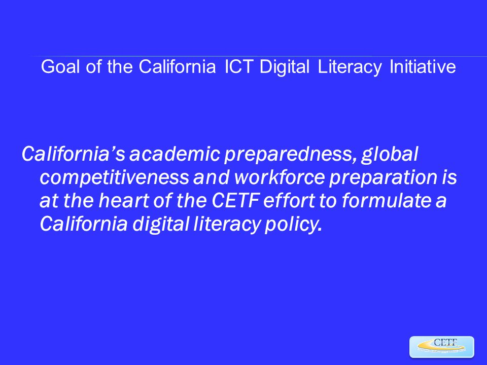 California's academic preparedness, global competitiveness and workforce preparation is at the heart of the CETF effort to formulate a California digital literacy policy.