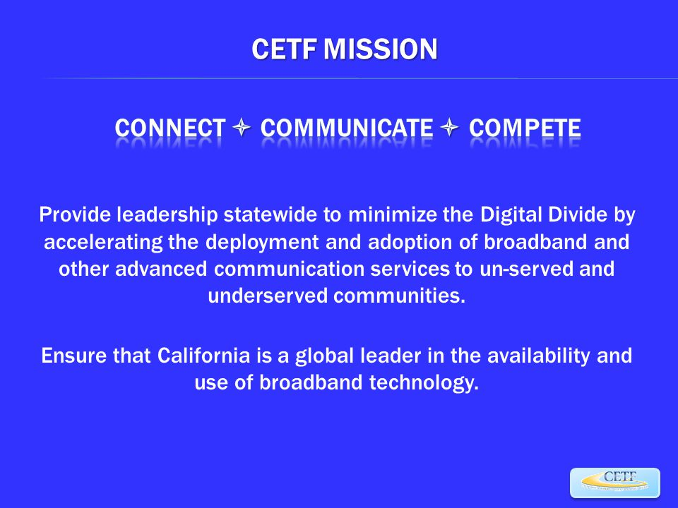 CETF MISSION Provide leadership statewide to minimize the Digital Divide by accelerating the deployment and adoption of broadband and other advanced communication services to un-served and underserved communities.