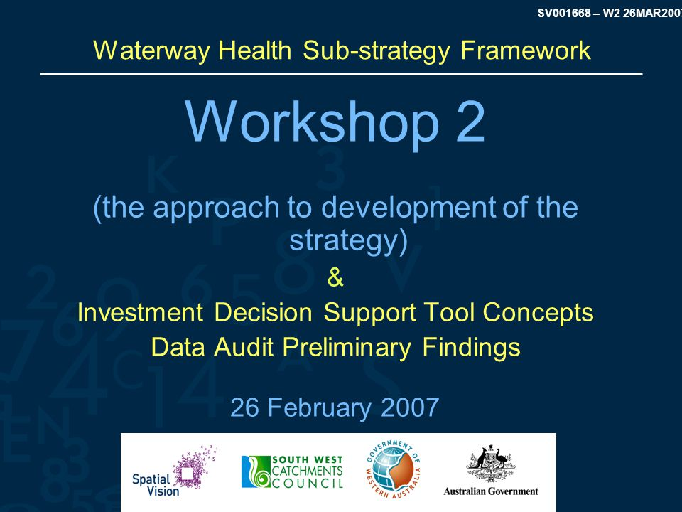 SV001668 – W2 26MAR2007 Purpose Discussion & Agreement on key aspects of the Strategy approach including:  Spatial Representation  Waterway & Estuary Asset Attributes  Waterway & Estuary Asset Threats  The Priority Setting Framework  Applicable Spatial Information  Reporting Requirements
