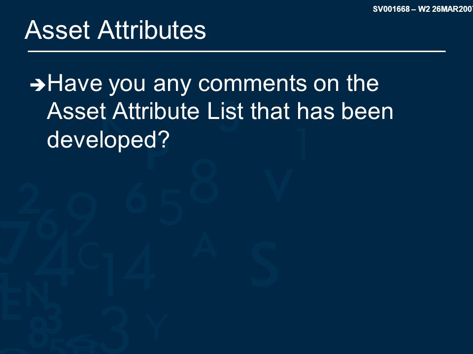 SV001668 – W2 26MAR2007 Asset Attributes  Have you any comments on the Asset Attribute List that has been developed?
