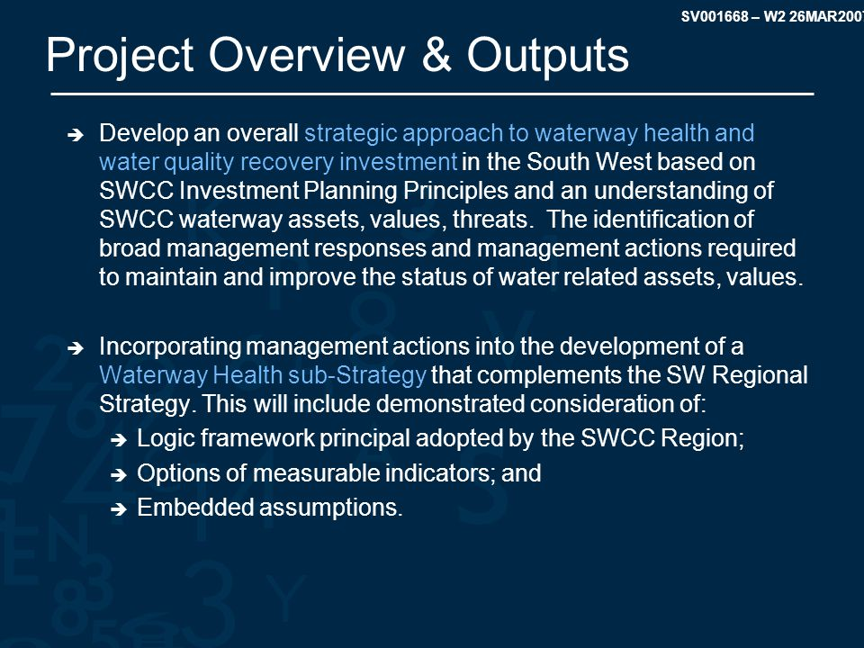 SV001668 – W2 26MAR2007 Project Overview & Outputs  Develop an overall strategic approach to waterway health and water quality recovery investment in the South West based on SWCC Investment Planning Principles and an understanding of SWCC waterway assets, values, threats.