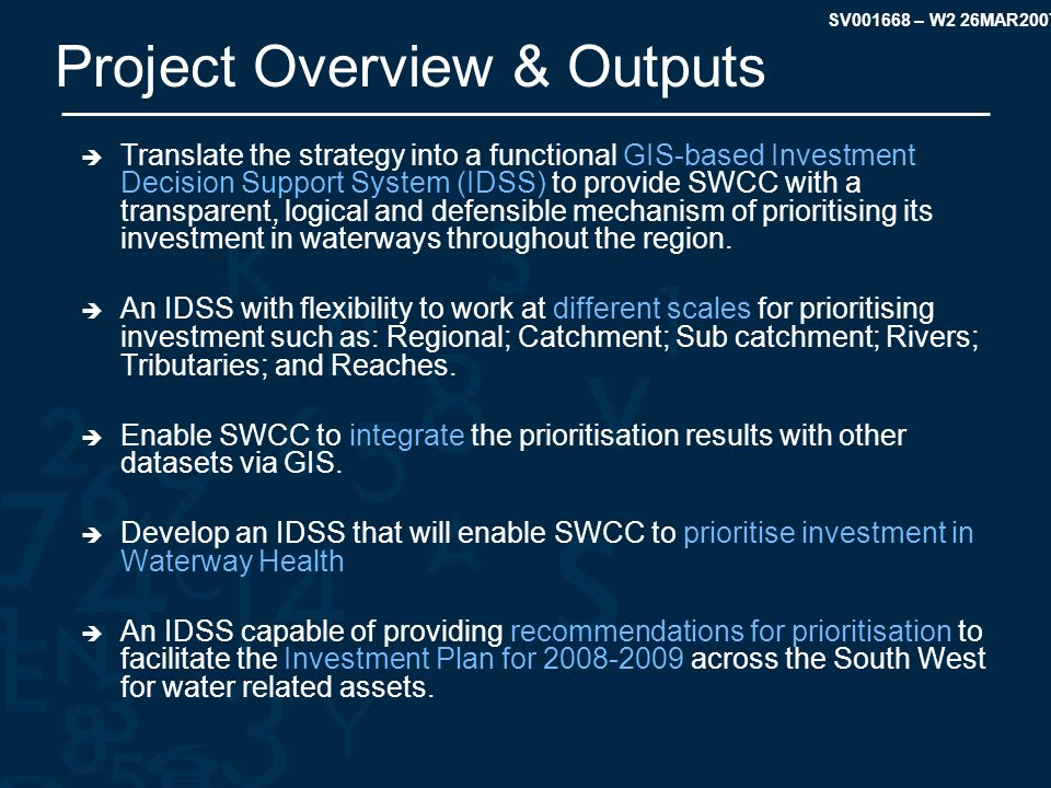 SV001668 – W2 26MAR2007 Project Overview & Outputs  Translate the strategy into a functional GIS-based Investment Decision Support System (IDSS) to provide SWCC with a transparent, logical and defensible mechanism of prioritising its investment in waterways throughout the region.